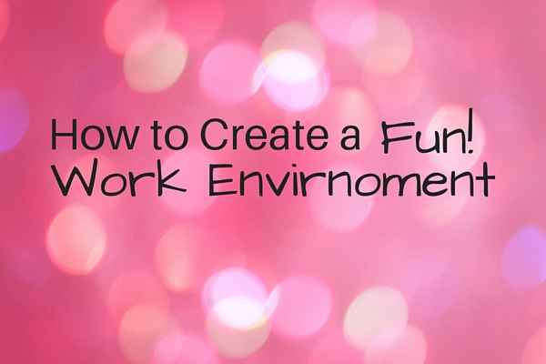 How to Create a Fun Work Environment